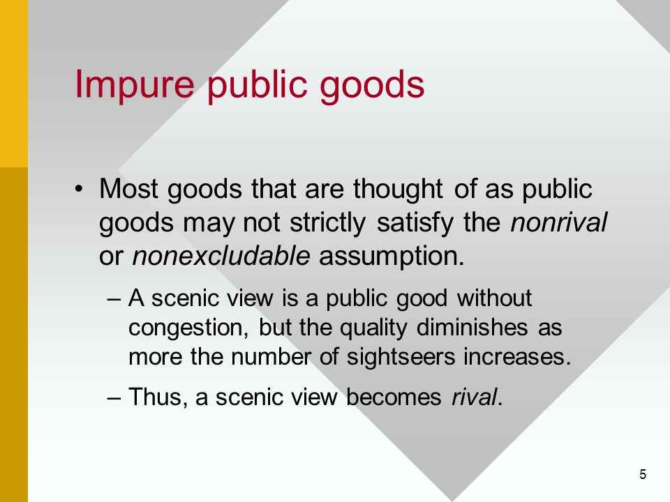 Impure public goods Most goods that are thought of as public goods may not strictly satisfy the nonrival or nonexcludable assumption.