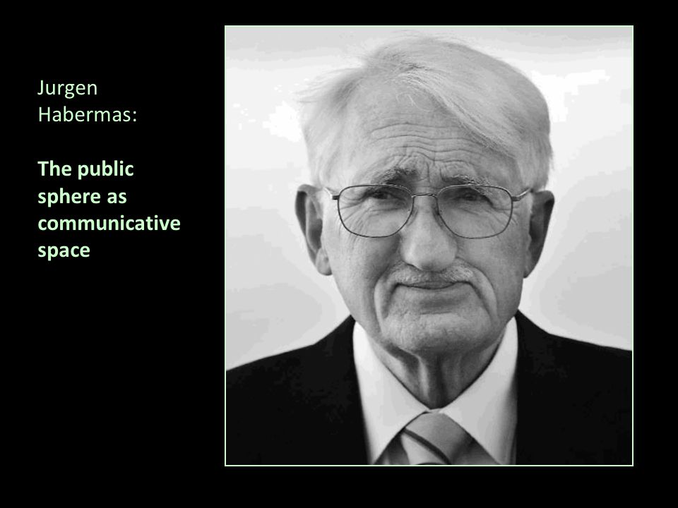 Jurgen Habermas: The public sphere as communicative space