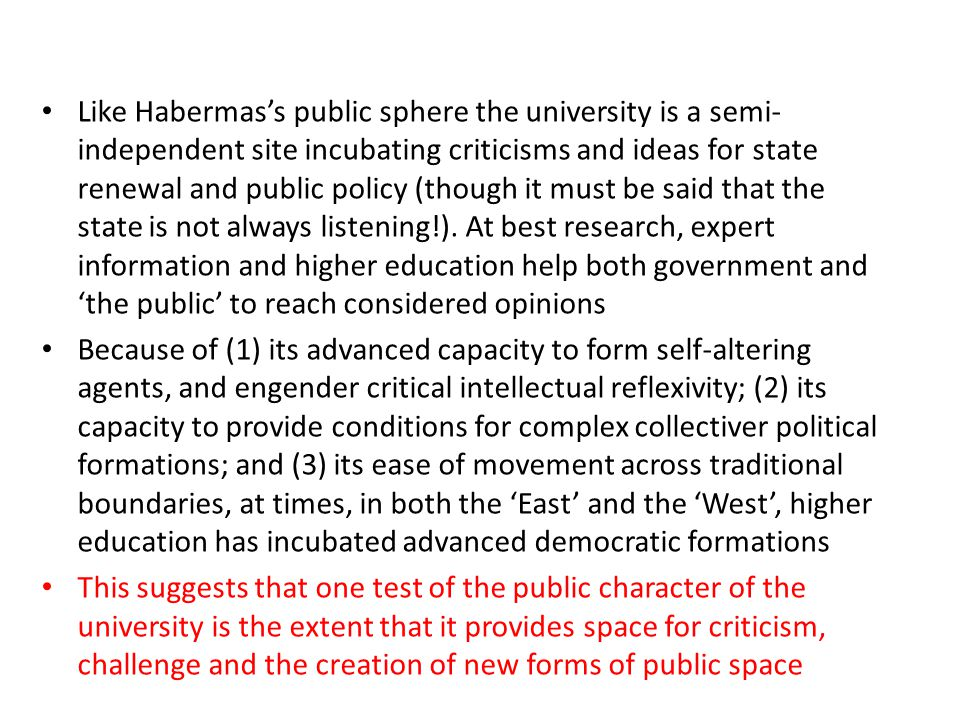Like Habermas's public sphere the university is a semi-independent site incubating criticisms and ideas for state renewal and public policy (though it must be said that the state is not always listening!). At best research, expert information and higher education help both government and 'the public' to reach considered opinions