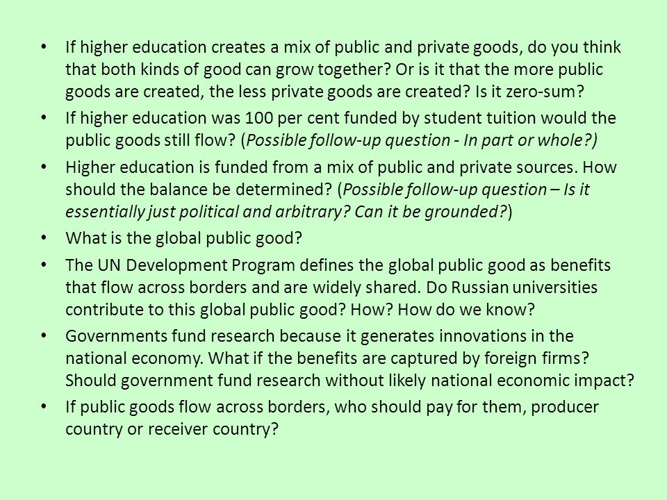 If higher education creates a mix of public and private goods, do you think that both kinds of good can grow together Or is it that the more public goods are created, the less private goods are created Is it zero-sum