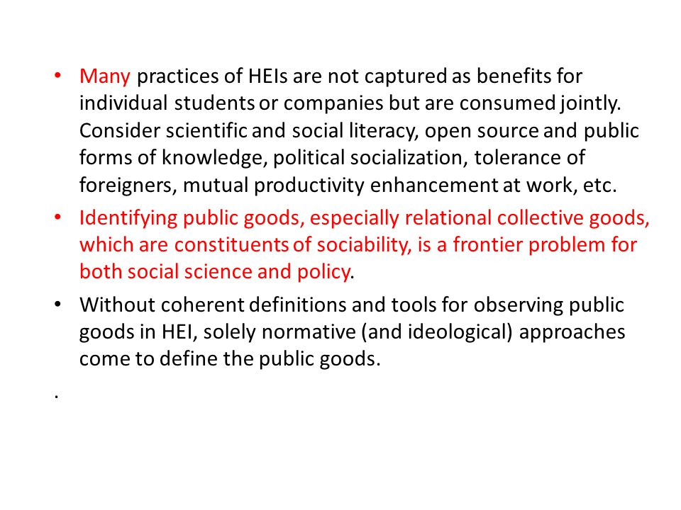 Many practices of HEIs are not captured as benefits for individual students or companies but are consumed jointly. Consider scientific and social literacy, open source and public forms of knowledge, political socialization, tolerance of foreigners, mutual productivity enhancement at work, etc.