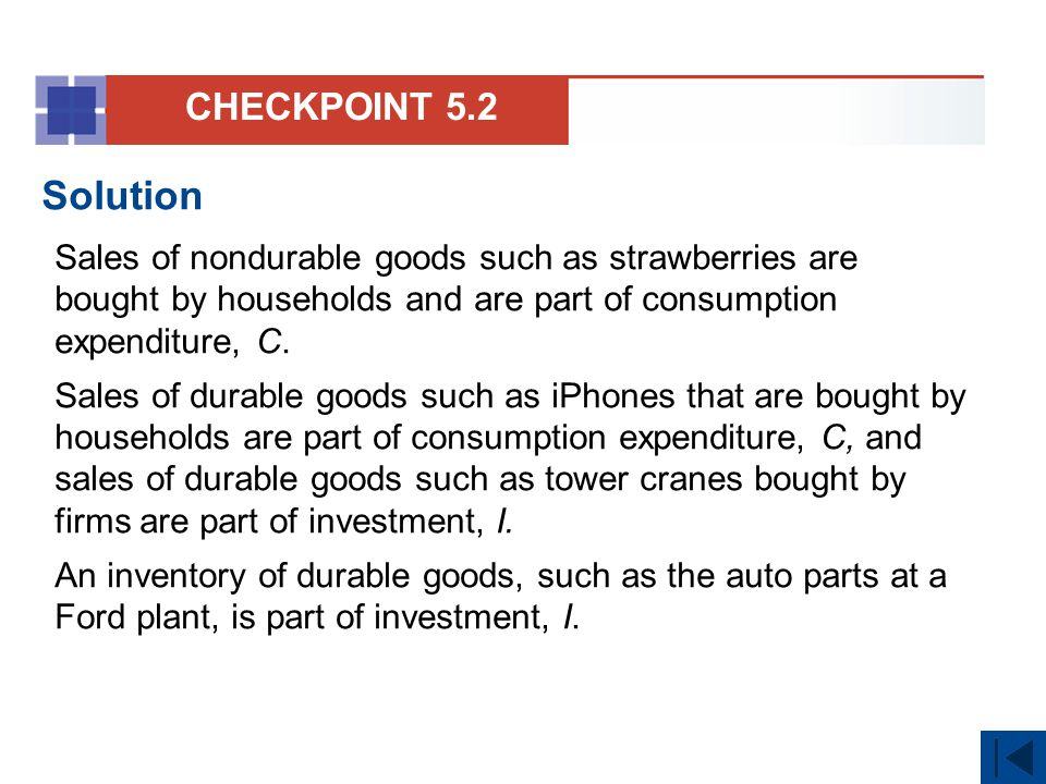 CHECKPOINT 5.2 Solution. Sales of nondurable goods such as strawberries are bought by households and are part of consumption expenditure, C.
