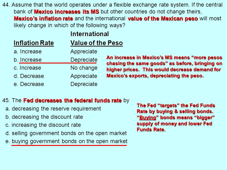 44. Assume that the world operates under a flexible exchange rate system. If the central bank of Mexico increases its MS but other countries do not change theirs, Mexico's inflation rate and the international value of the Mexican peso will most likely change in which of the following ways International Inflation Rate Value of the Peso a. Increase Appreciate b. Increase Depreciate c. Increase No change d. Decrease Appreciate e. Decrease Depreciate 45. The Fed decreases the federal funds rate by a. decreasing the reserve requirement b. decreasing the discount rate c. increasing the discount rate d. selling government bonds on the open market e. buying government bonds on the open market