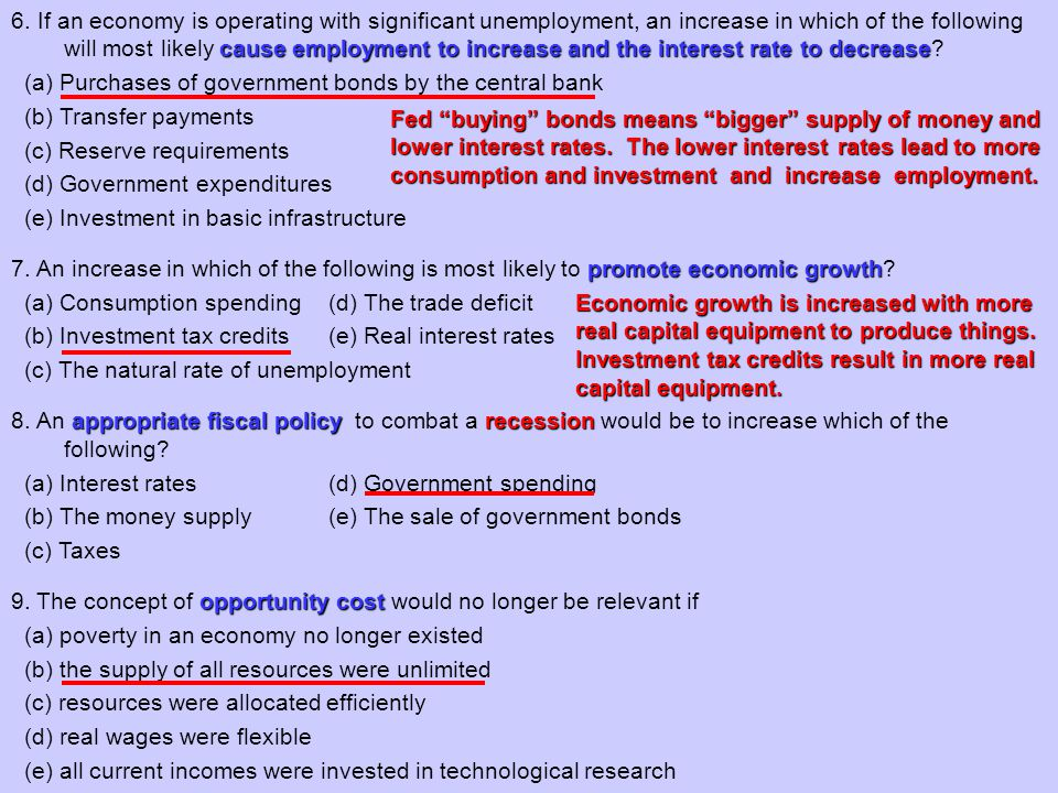 6. If an economy is operating with significant unemployment, an increase in which of the following will most likely cause employment to increase and the interest rate to decrease (a) Purchases of government bonds by the central bank (b) Transfer payments (c) Reserve requirements (d) Government expenditures (e) Investment in basic infrastructure 7. An increase in which of the following is most likely to promote economic growth (a) Consumption spending (d) The trade deficit (b) Investment tax credits (e) Real interest rates (c) The natural rate of unemployment 8. An appropriate fiscal policy to combat a recession would be to increase which of the following (a) Interest rates (d) Government spending (b) The money supply (e) The sale of government bonds (c) Taxes 9. The concept of opportunity cost would no longer be relevant if (a) poverty in an economy no longer existed (b) the supply of all resources were unlimited (c) resources were allocated efficiently (d) real wages were flexible (e) all current incomes were invested in technological research