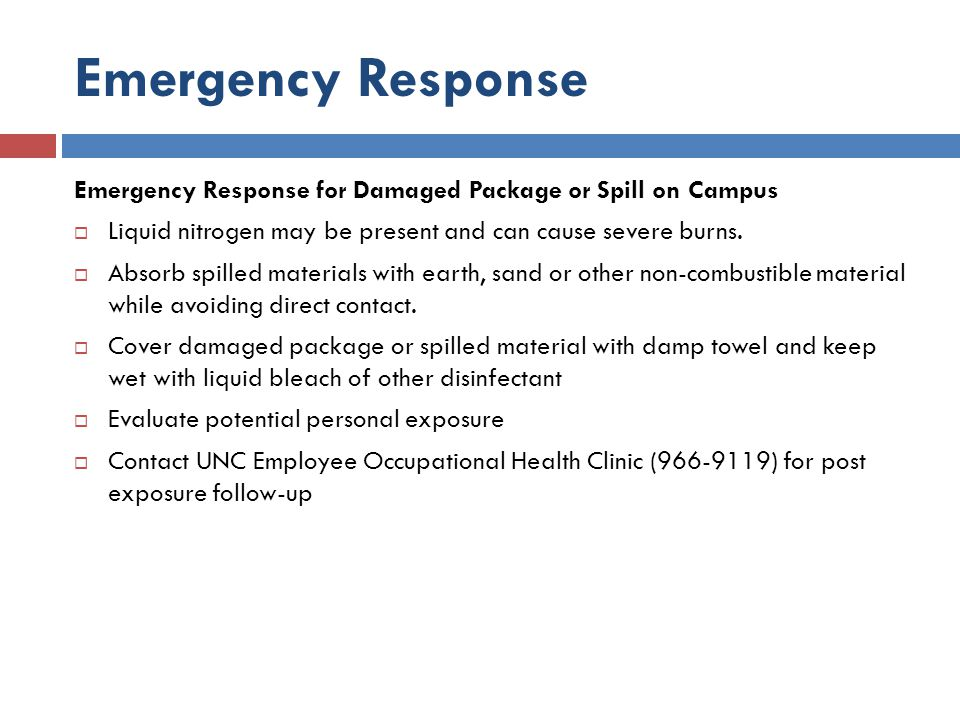 Emergency Response Emergency Response for Damaged Package or Spill on Campus. Liquid nitrogen may be present and can cause severe burns.