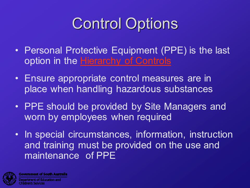 Control Options Personal Protective Equipment (PPE) is the last option in the Hierarchy of Controls.