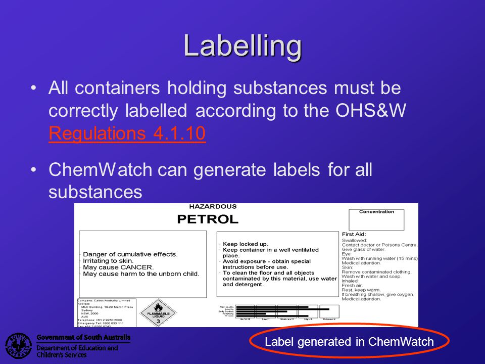Labelling All containers holding substances must be correctly labelled according to the OHS&W Regulations 4.1.10.