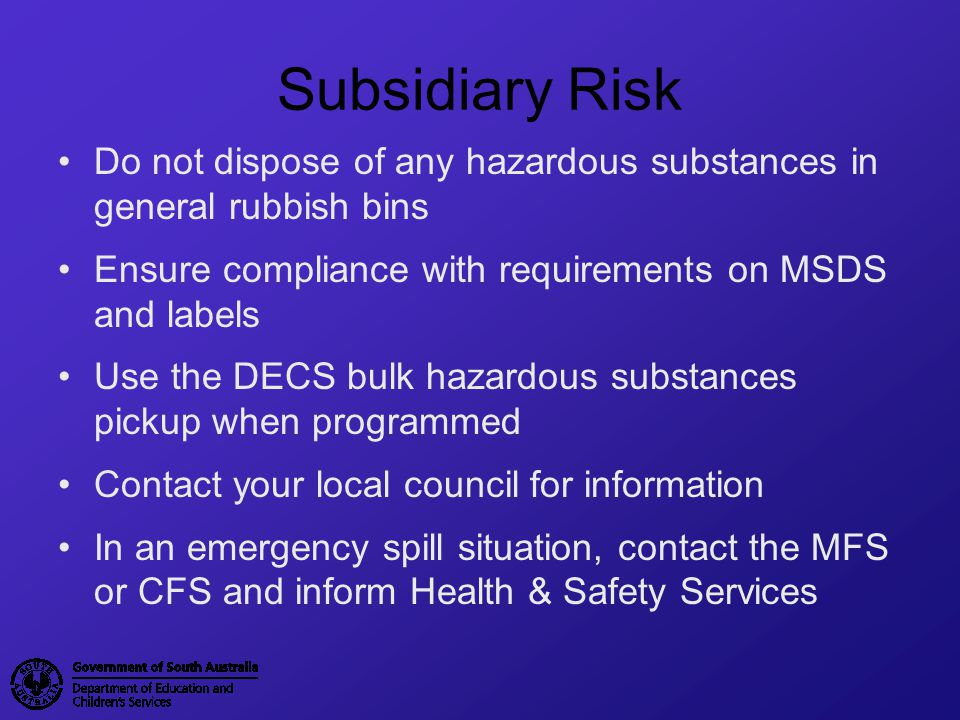 Subsidiary Risk Do not dispose of any hazardous substances in general rubbish bins. Ensure compliance with requirements on MSDS and labels.
