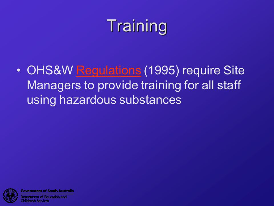 Training OHS&W Regulations (1995) require Site Managers to provide training for all staff using hazardous substances.