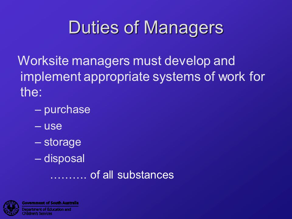 Duties of Managers Worksite managers must develop and implement appropriate systems of work for the: