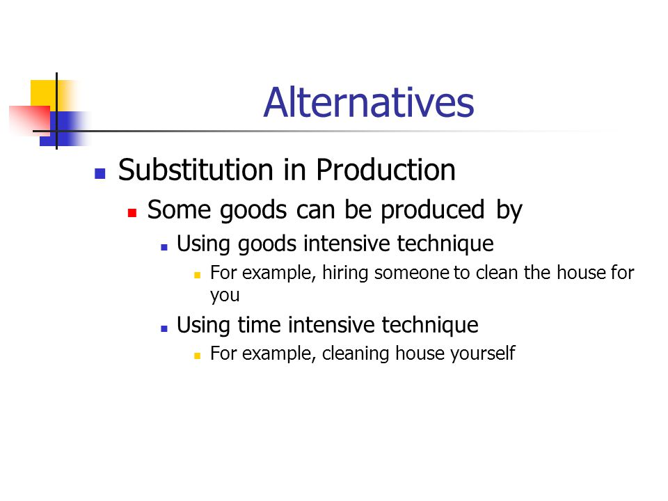 Alternatives Substitution in Production Some goods can be produced by