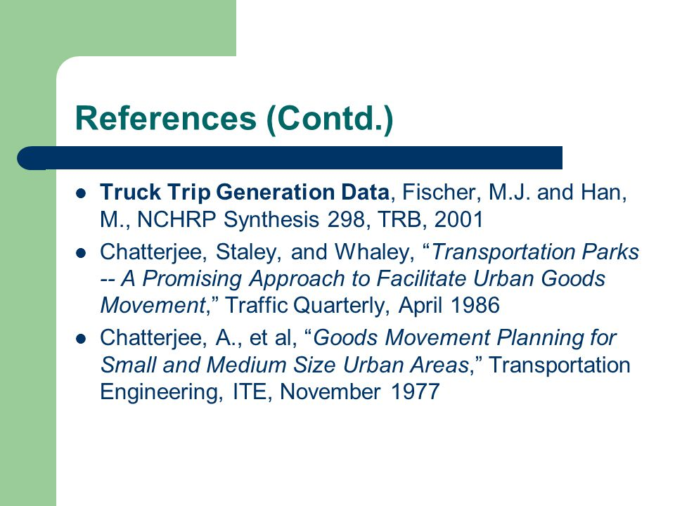 References (Contd.) Truck Trip Generation Data, Fischer, M.J. and Han, M., NCHRP Synthesis 298, TRB, 2001.