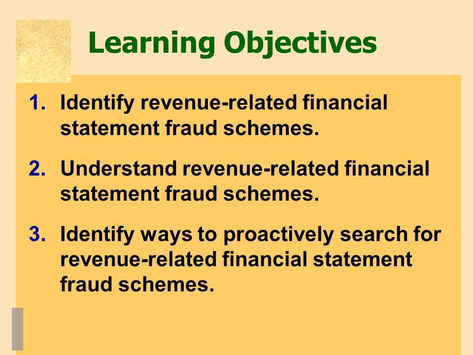 Learning Objectives Identify revenue-related financial statement fraud schemes. Understand revenue-related financial statement fraud schemes.