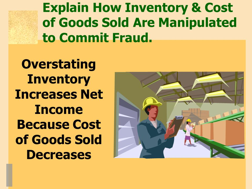 Explain How Inventory & Cost of Goods Sold Are Manipulated to Commit Fraud.