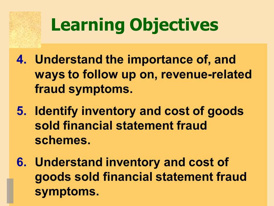 Learning Objectives Understand the importance of, and ways to follow up on, revenue-related fraud symptoms.