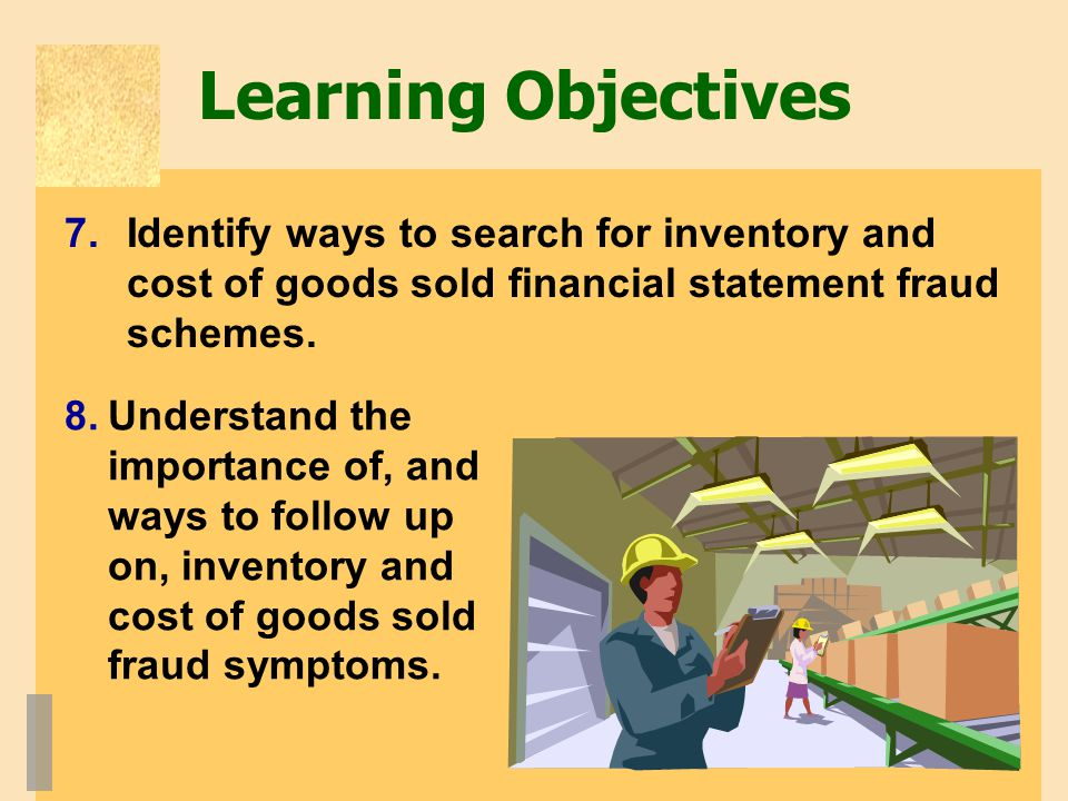 Learning Objectives Identify ways to search for inventory and cost of goods sold financial statement fraud schemes.