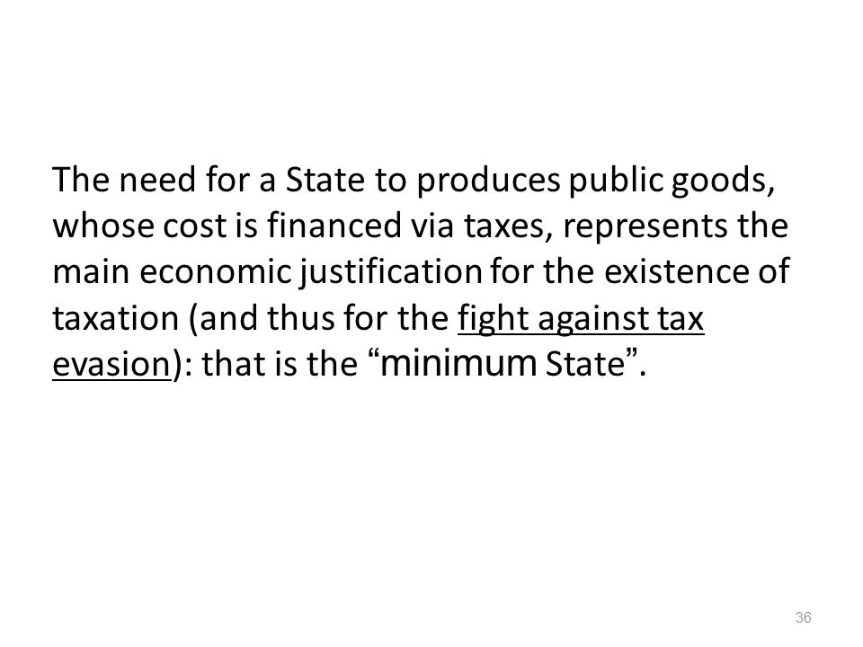 The need for a State to produces public goods, whose cost is financed via taxes, represents the main economic justification for the existence of taxation (and thus for the fight against tax evasion): that is the minimum State .