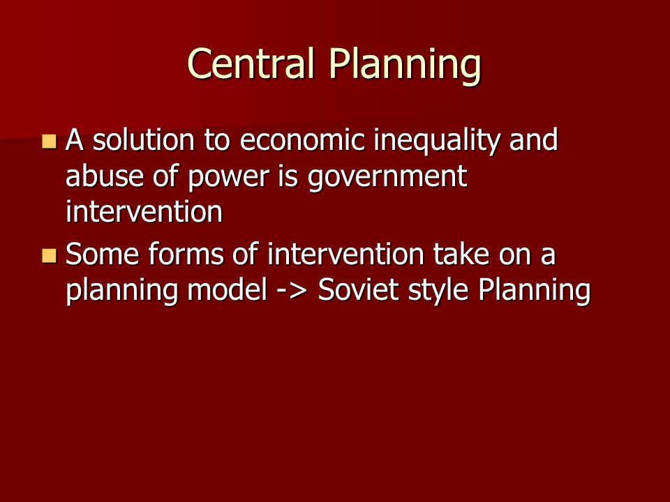 Central Planning A solution to economic inequality and abuse of power is government intervention.
