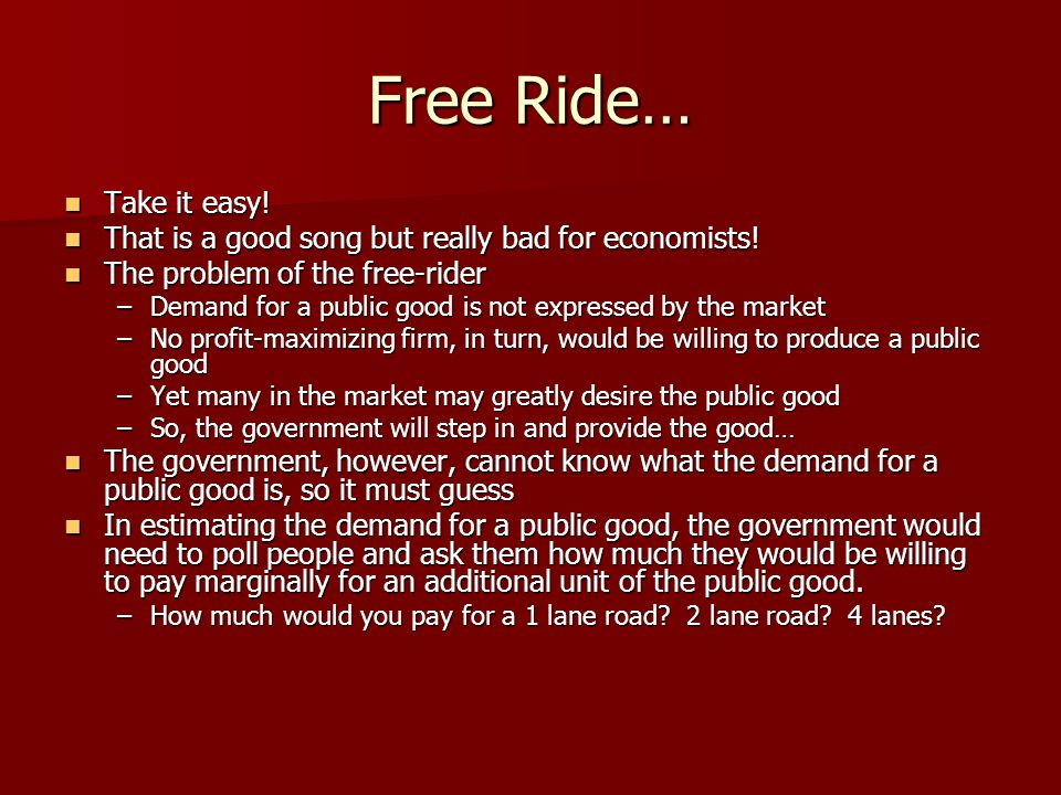 Free Ride… Take it easy! That is a good song but really bad for economists! The problem of the free-rider.