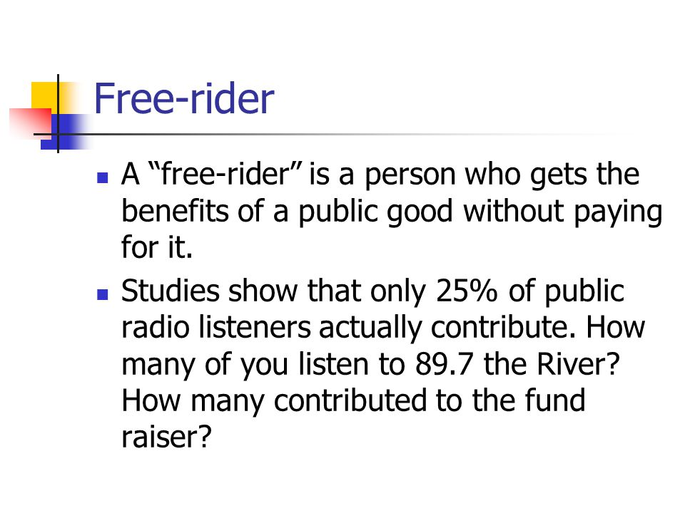 Free-rider A free-rider is a person who gets the benefits of a public good without paying for it.