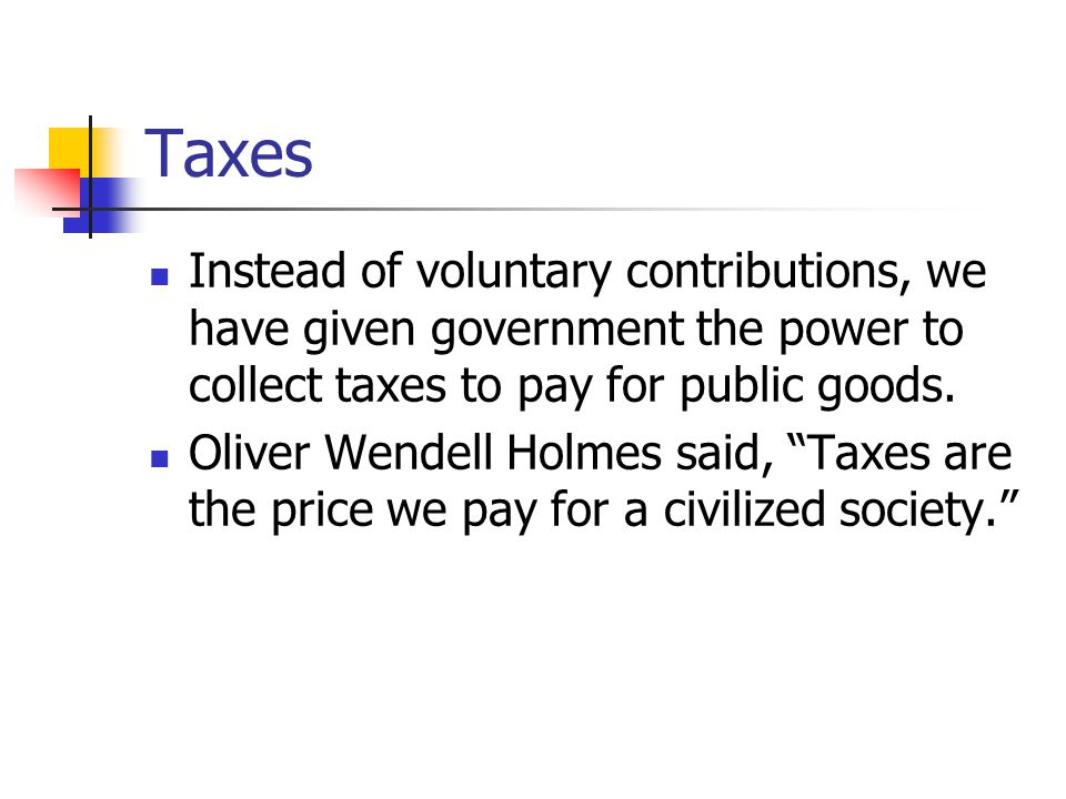 Taxes Instead of voluntary contributions, we have given government the power to collect taxes to pay for public goods.