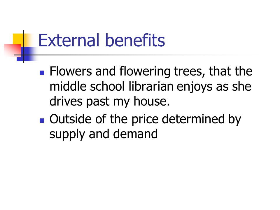 External benefits Flowers and flowering trees, that the middle school librarian enjoys as she drives past my house.