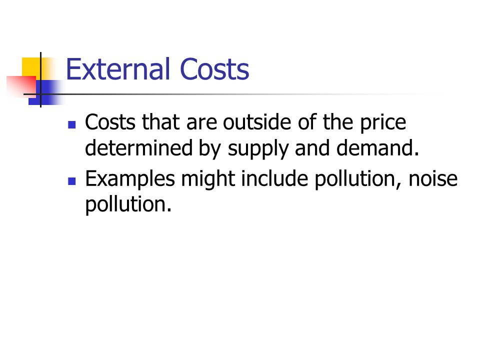 External Costs Costs that are outside of the price determined by supply and demand.