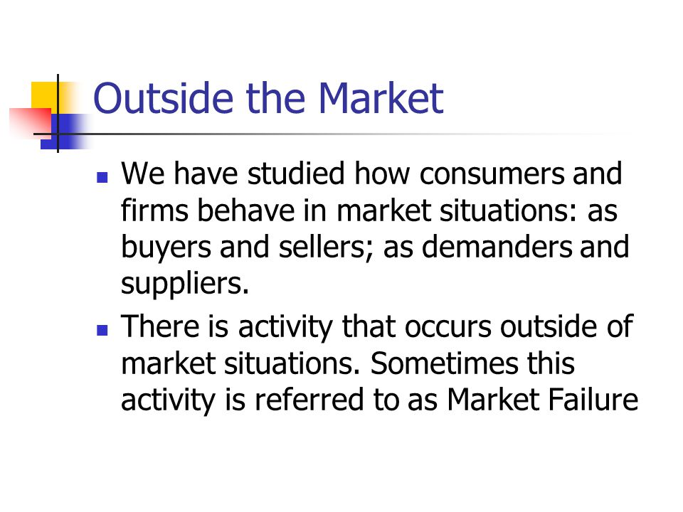 Outside the Market We have studied how consumers and firms behave in market situations: as buyers and sellers; as demanders and suppliers.