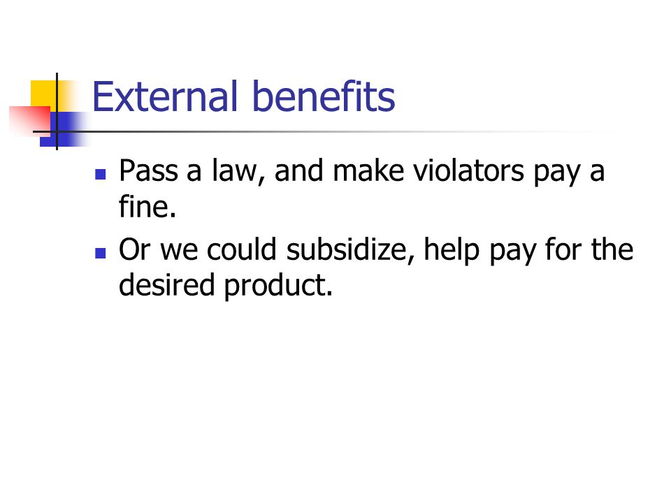 External benefits Pass a law, and make violators pay a fine.