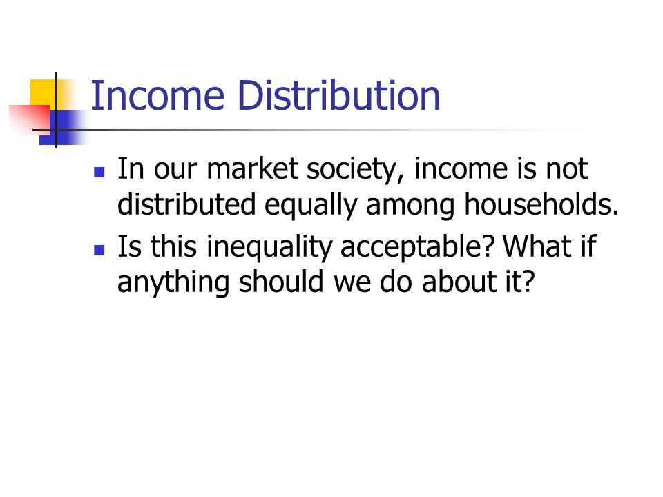 Income Distribution In our market society, income is not distributed equally among households.