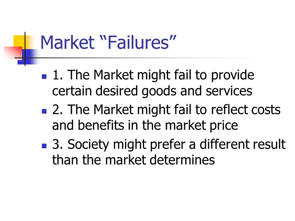 Market Failures 1. The Market might fail to provide certain desired goods and services.