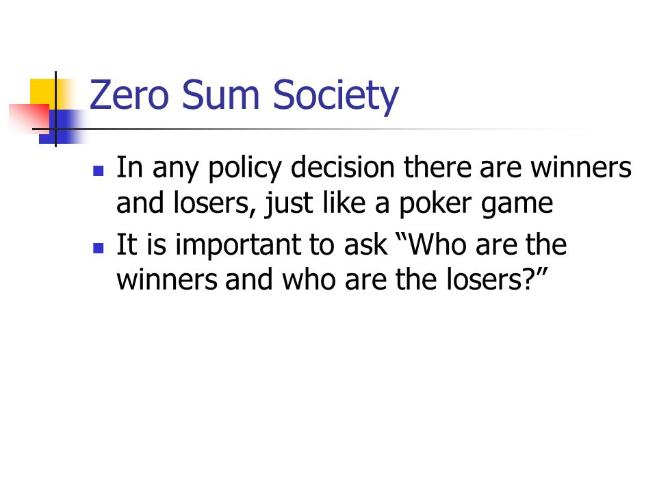Zero Sum Society In any policy decision there are winners and losers, just like a poker game.