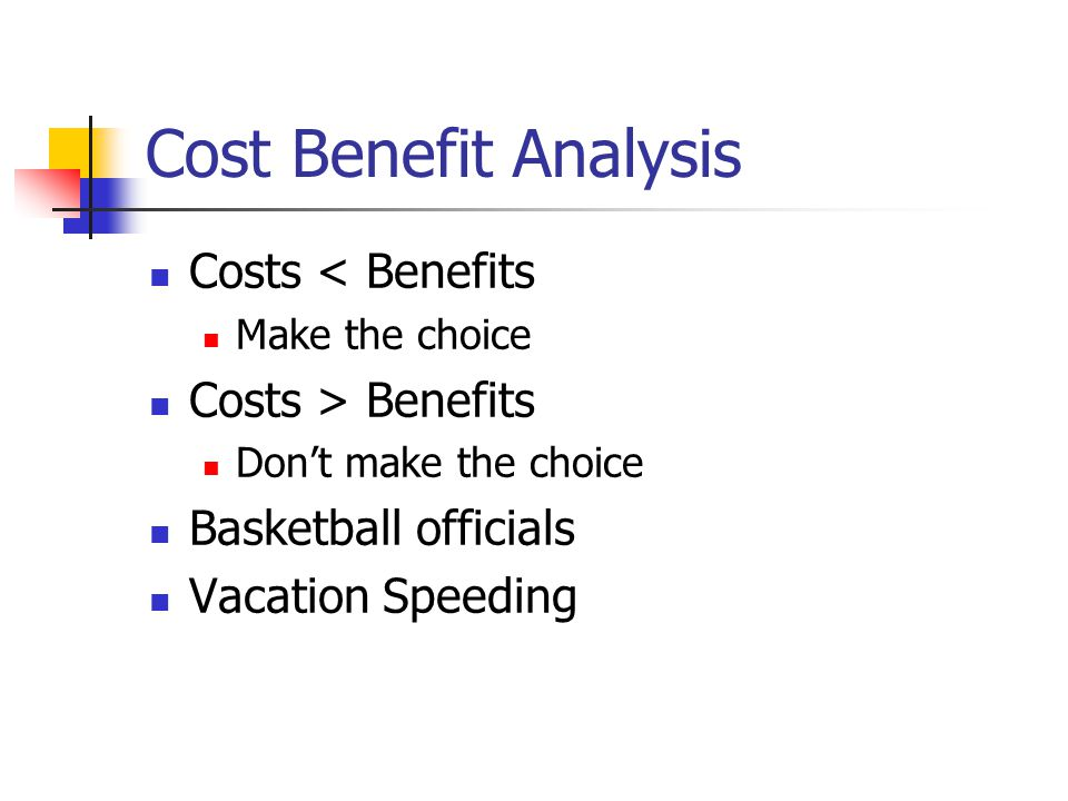 Cost Benefit Analysis Costs < Benefits Costs > Benefits
