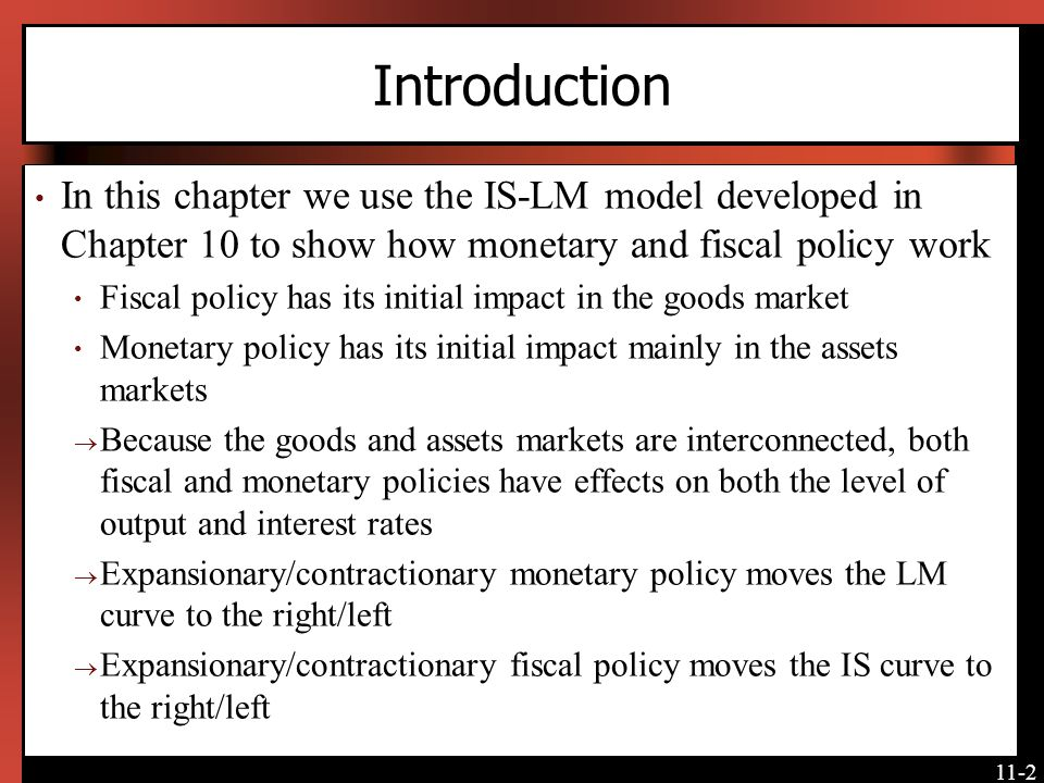 Introduction In this chapter we use the IS-LM model developed in Chapter 10 to show how monetary and fiscal policy work.