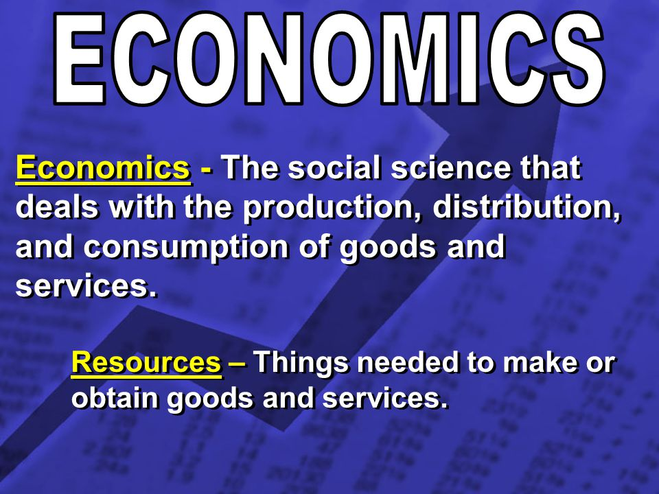 ECONOMICS Economics - The social science that deals with the production, distribution, and consumption of goods and services.