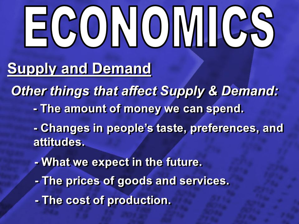 ECONOMICS Supply and Demand Other things that affect Supply & Demand: