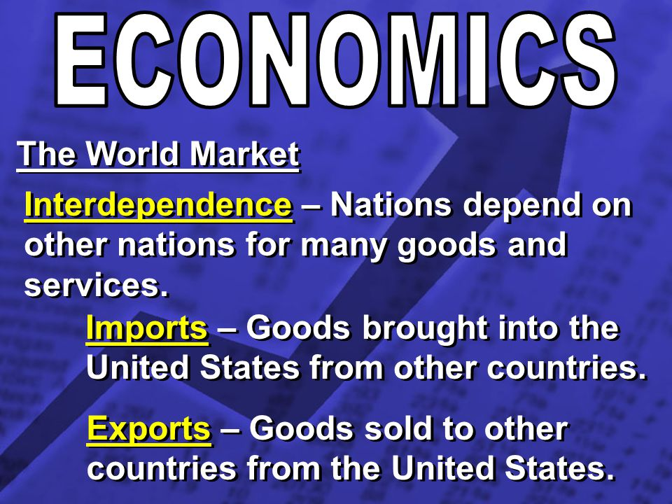 ECONOMICS The World Market. Interdependence – Nations depend on other nations for many goods and services.