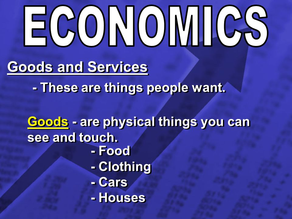 ECONOMICS Goods and Services - These are things people want.