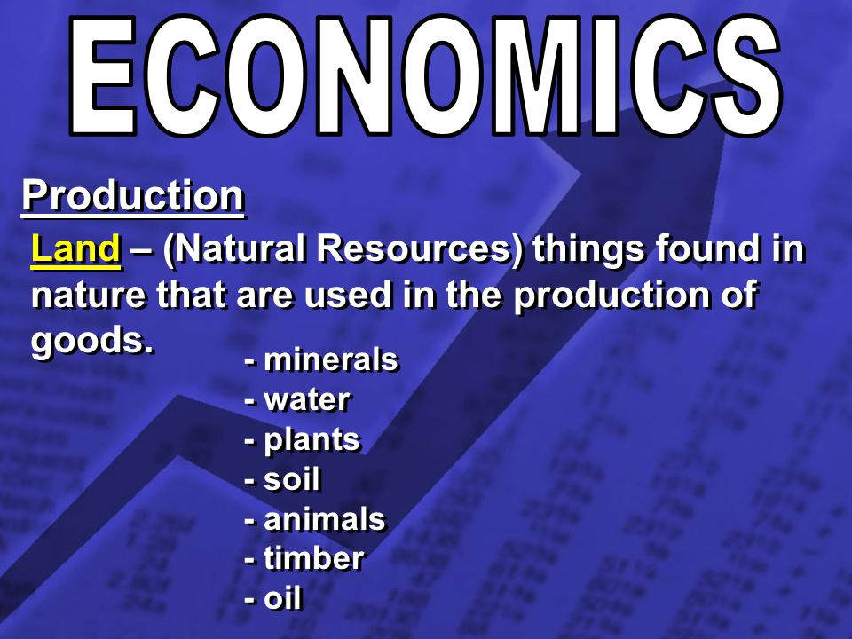 ECONOMICS Production. Land – (Natural Resources) things found in nature that are used in the production of goods.
