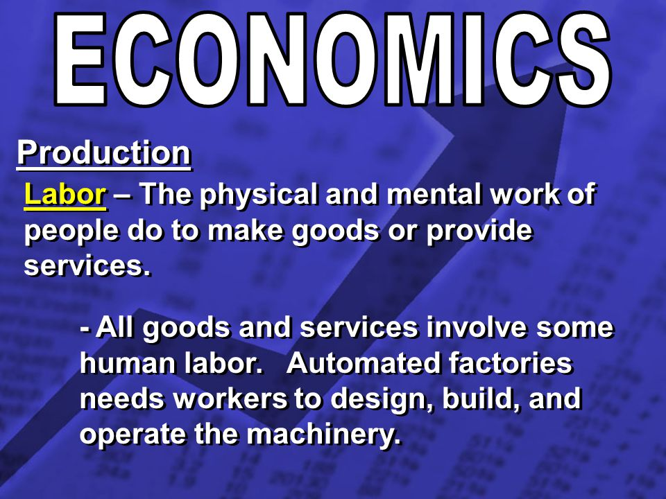 ECONOMICS Production. Labor – The physical and mental work of people do to make goods or provide services.