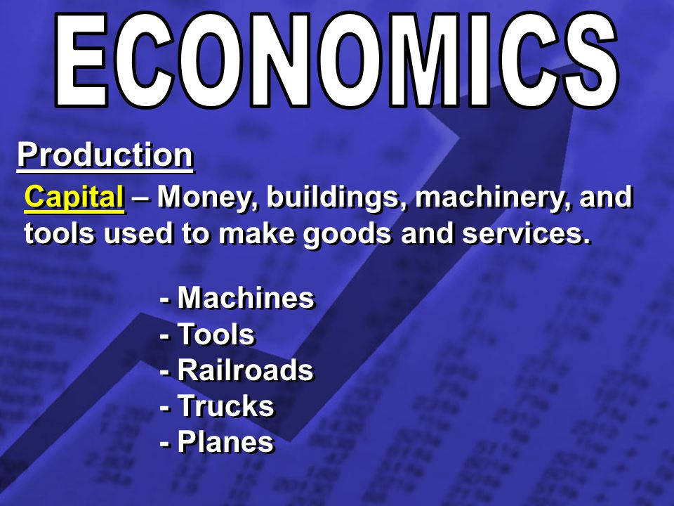 ECONOMICS Production. Capital – Money, buildings, machinery, and tools used to make goods and services.