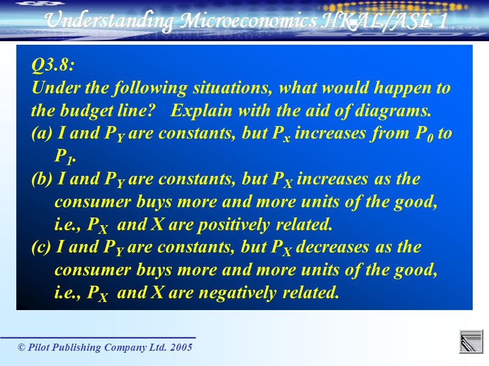 Q3.8: Under the following situations, what would happen to the budget line Explain with the aid of diagrams. (a) I and PY are constants, but Px increases from P0 to P1. (b) I and PY are constants, but PX increases as the consumer buys more and more units of the good, i.e., PX and X are positively related. (c) I and PY are constants, but PX decreases as the consumer buys more and more units of the good, i.e., PX and X are negatively related.