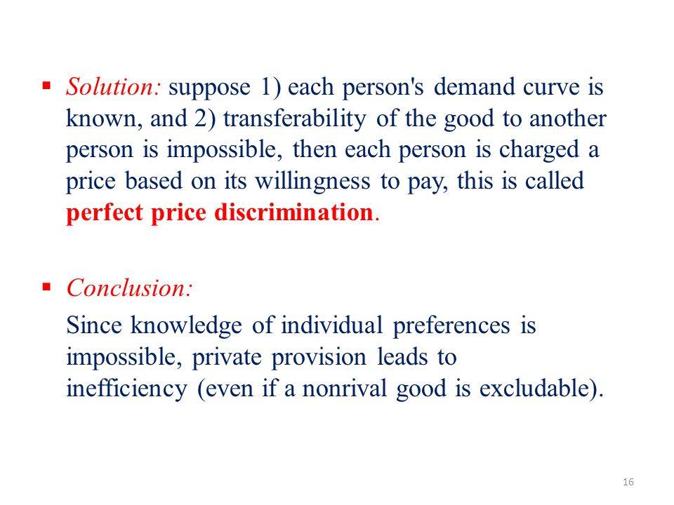 Solution: suppose 1) each person s demand curve is known, and 2) transferability of the good to another person is impossible, then each person is charged a price based on its willingness to pay, this is called perfect price discrimination.
