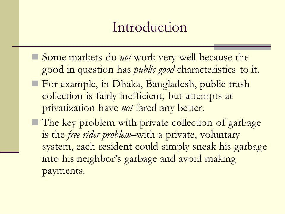 Introduction Some markets do not work very well because the good in question has public good characteristics to it.