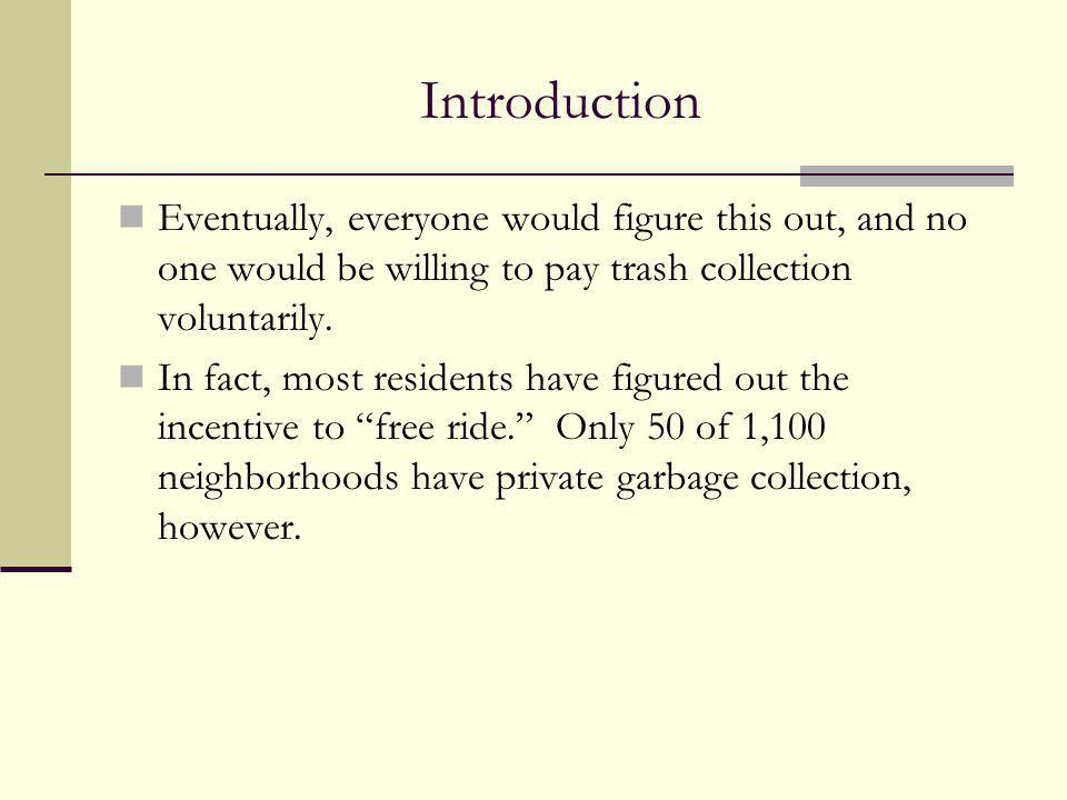 Introduction Eventually, everyone would figure this out, and no one would be willing to pay trash collection voluntarily.