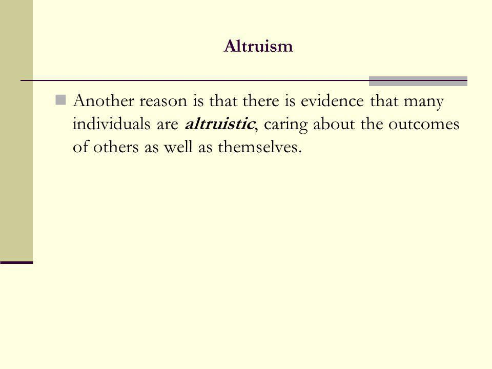Altruism Another reason is that there is evidence that many individuals are altruistic, caring about the outcomes of others as well as themselves.