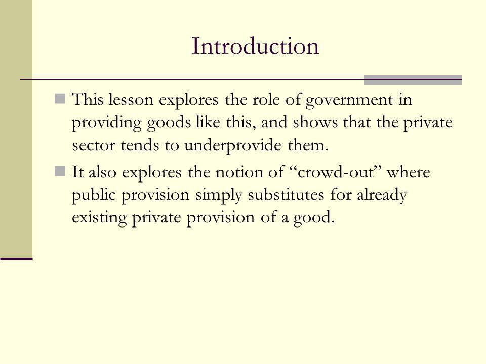 Introduction This lesson explores the role of government in providing goods like this, and shows that the private sector tends to underprovide them.