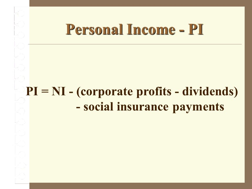 Personal Income - PI PI = NI - (corporate profits - dividends) - social insurance payments