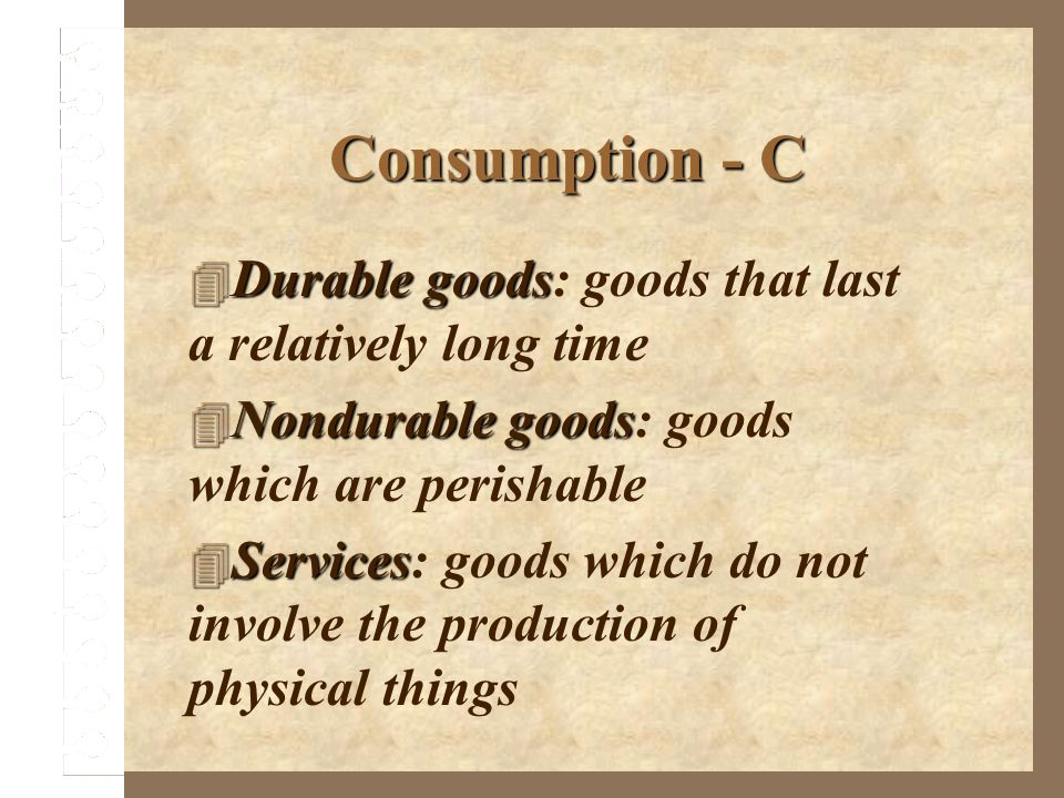 Consumption - C Durable goods: goods that last a relatively long time
