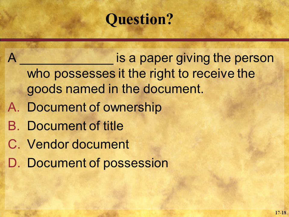 Question A _____________ is a paper giving the person who possesses it the right to receive the goods named in the document.